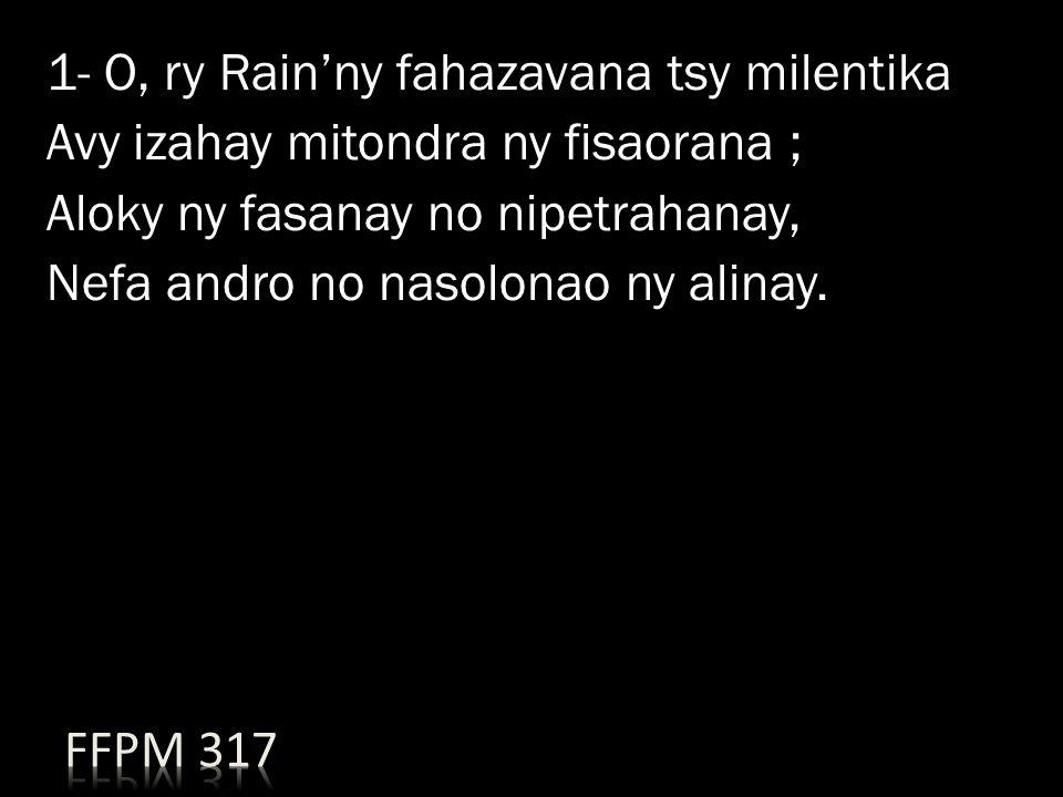 1- O, ry Rain'ny fahazavana tsy milentika Avy izahay mitondra ny fisaorana ; Aloky ny fasanay no nipetrahanay, Nefa andro no nasolonao ny alinay.