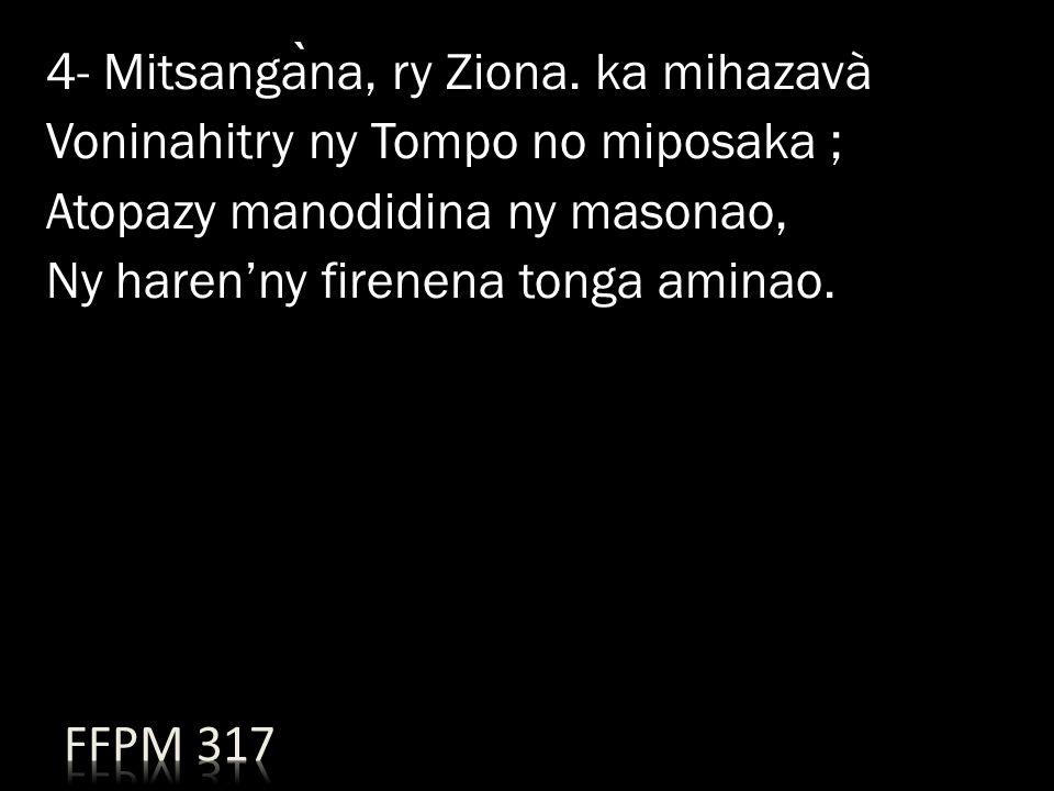 4- Mitsangàna, ry Ziona. ka mihazavà Voninahitry ny Tompo no miposaka ; Atopazy manodidina ny masonao, Ny haren'ny firenena tonga aminao.