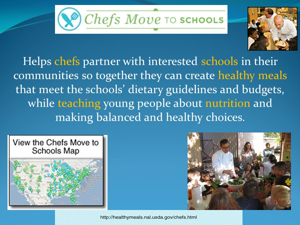Helps chefs partner with interested schools in their communities so together they can create healthy meals that meet the schools' dietary guidelines and budgets, while teaching young people about nutrition and making balanced and healthy choices.
