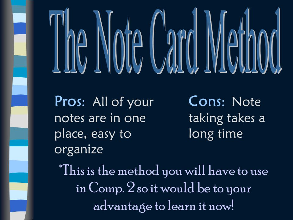 The Note Card Method Pros: All of your notes are in one place, easy to organize. Cons: Note taking takes a long time.