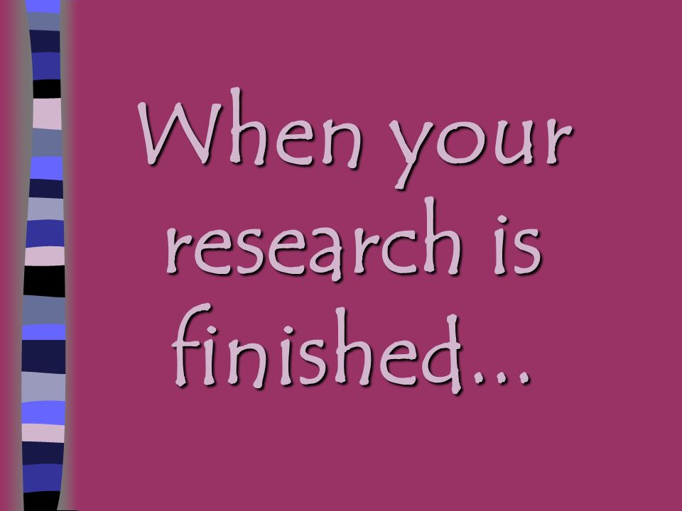 When your research is finished...