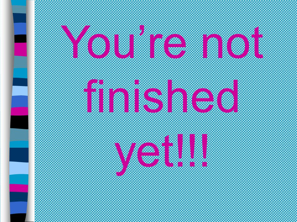 You're not finished yet!!!