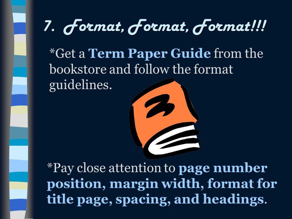 7. Format, Format, Format!!! *Get a Term Paper Guide from the bookstore and follow the format guidelines.