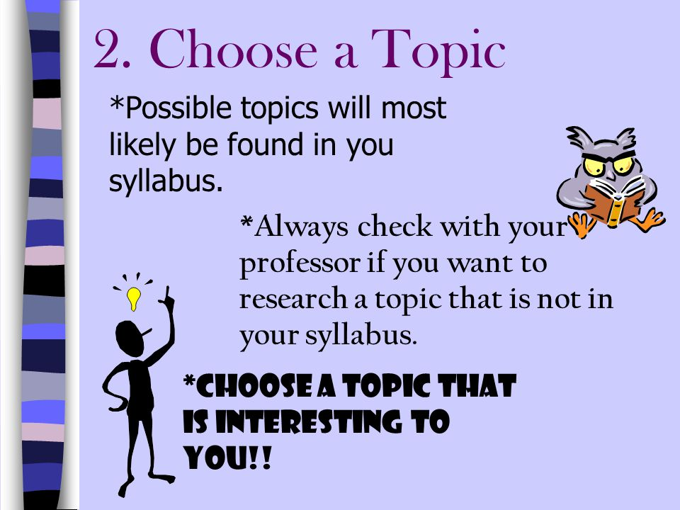 2. Choose a Topic *Possible topics will most likely be found in you syllabus.