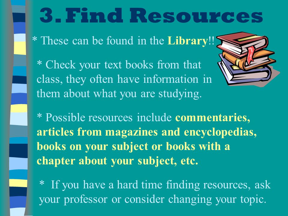3. Find Resources * These can be found in the Library!!