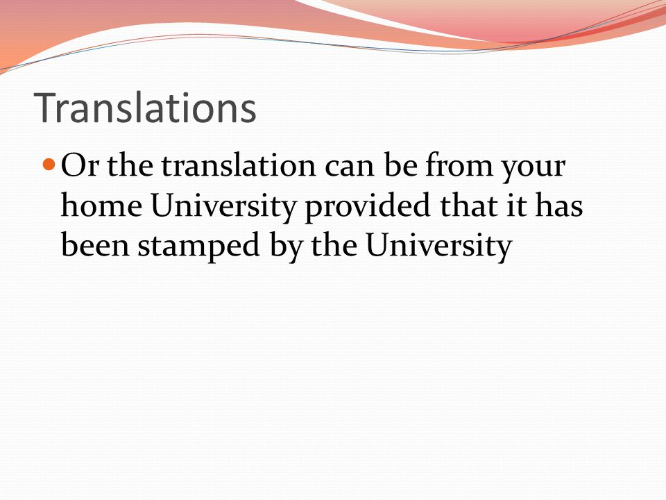 Translations Or the translation can be from your home University provided that it has been stamped by the University.