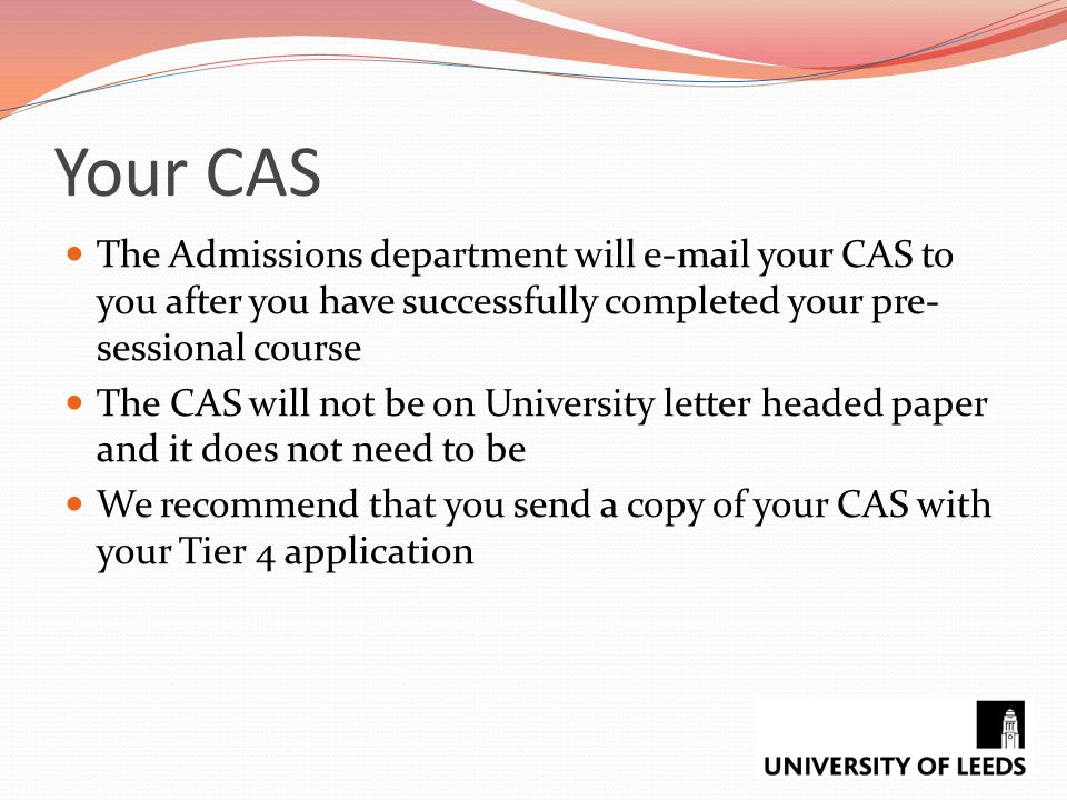 Your CAS The Admissions department will e-mail your CAS to you after you have successfully completed your pre-sessional course.