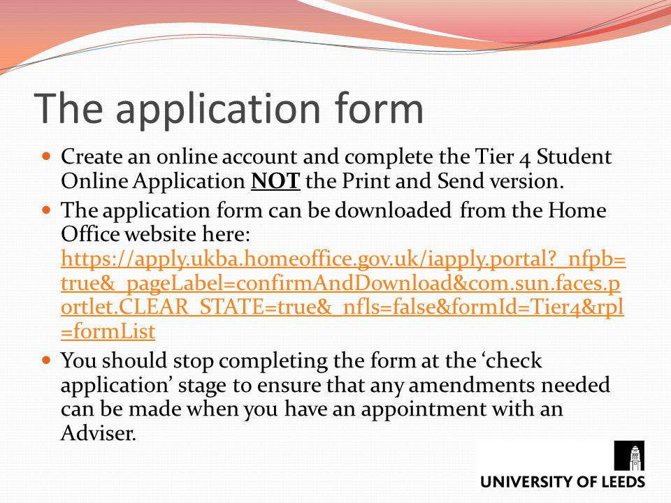 The application form Create an online account and complete the Tier 4 Student Online Application NOT the Print and Send version.