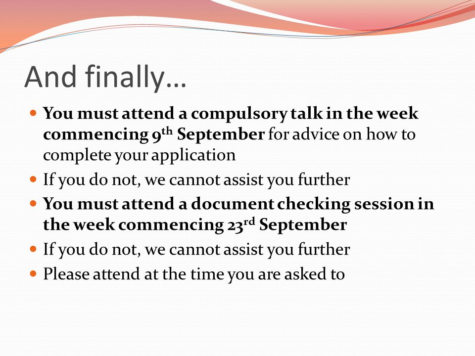 And finally… You must attend a compulsory talk in the week commencing 9th September for advice on how to complete your application.
