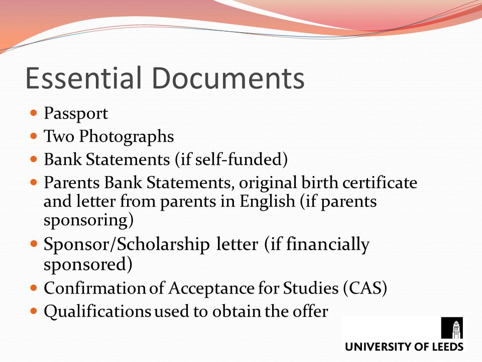 Essential Documents Passport. Two Photographs. Bank Statements (if self-funded)