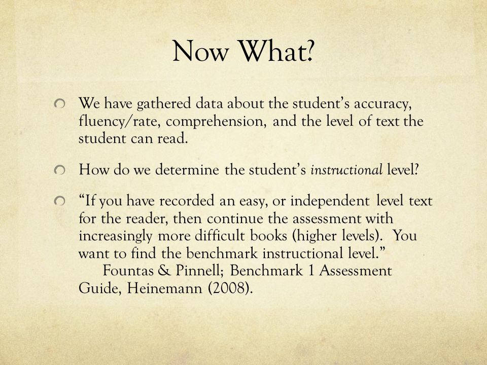 Now What We have gathered data about the student's accuracy, fluency/rate, comprehension, and the level of text the student can read.