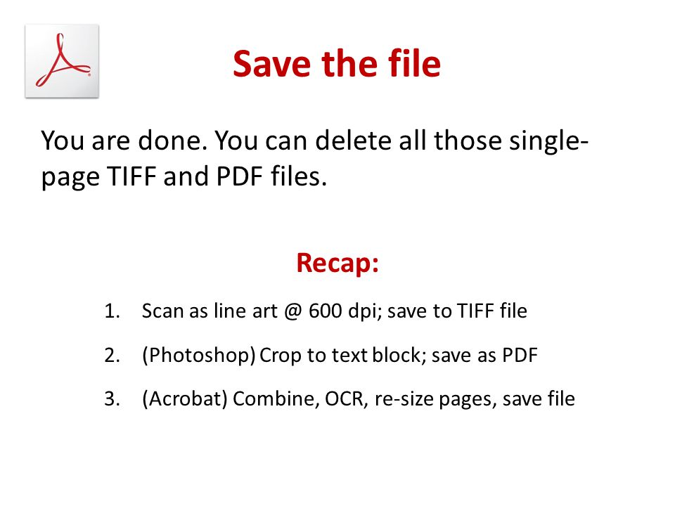 Save the file You are done. You can delete all those single-page TIFF and PDF files. Recap: Scan as line art @ 600 dpi; save to TIFF file.