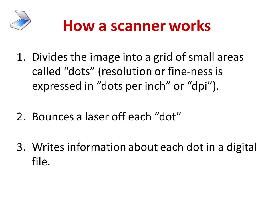 How a scanner works Divides the image into a grid of small areas called dots (resolution or fine-ness is expressed in dots per inch or dpi ).