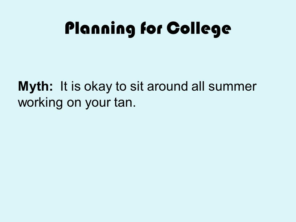 Planning for College Myth: It is okay to sit around all summer working on your tan.