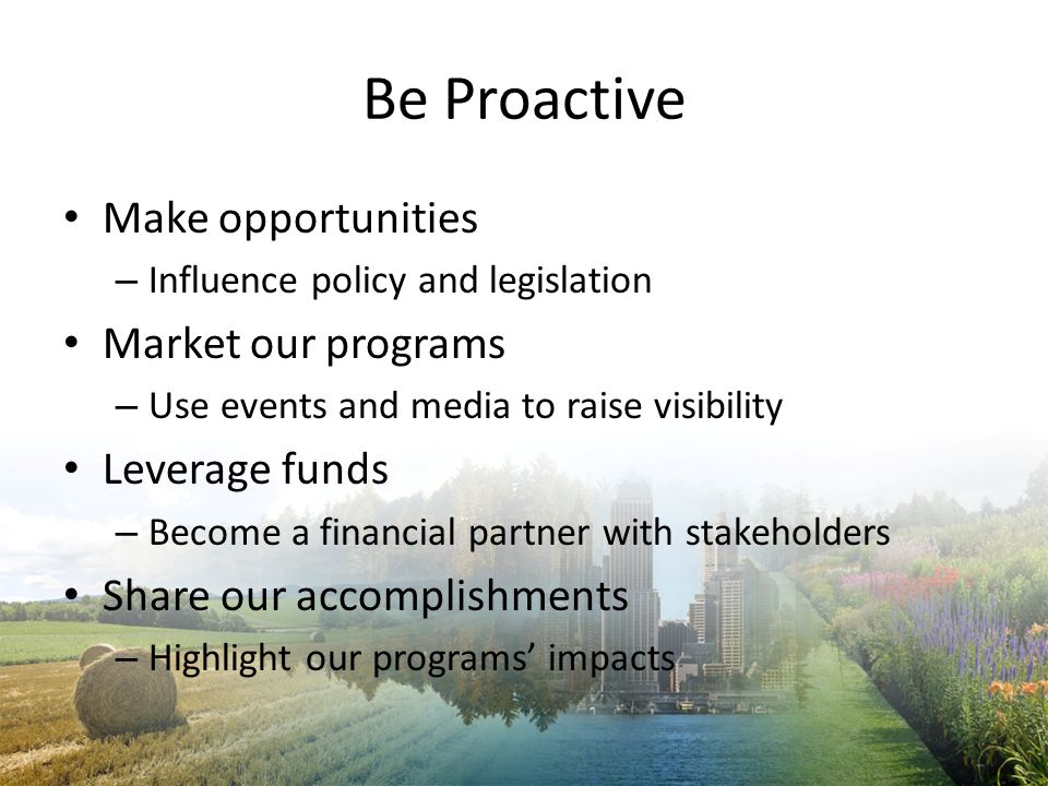 Be Proactive Make opportunities Market our programs Leverage funds