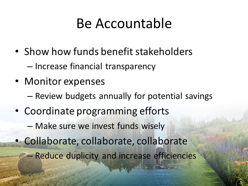 Be Accountable Show how funds benefit stakeholders Monitor expenses