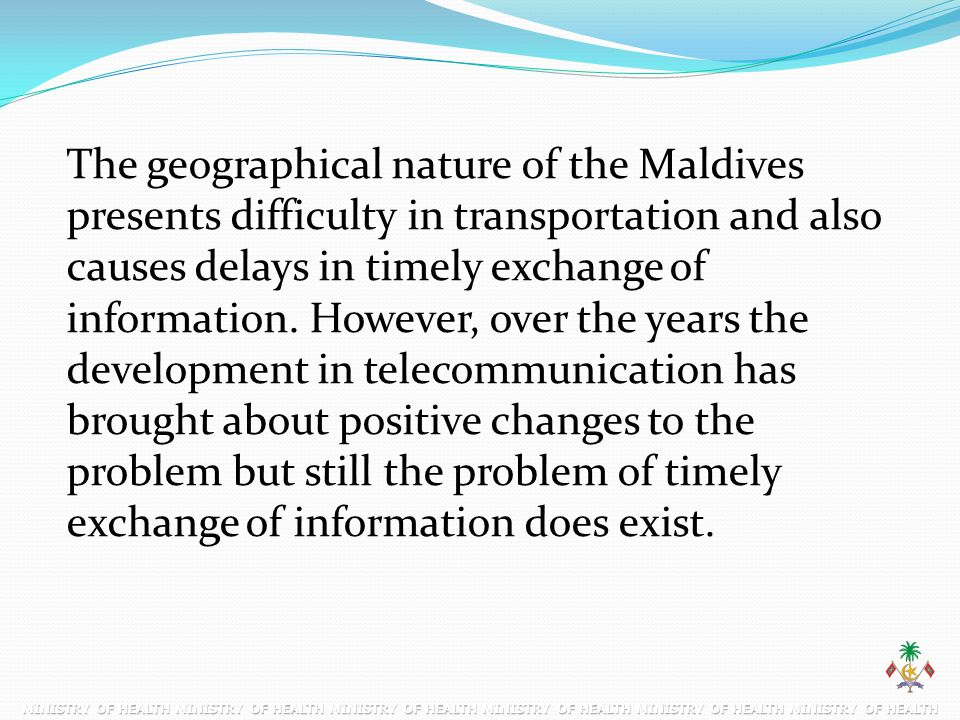 The geographical nature of the Maldives presents difficulty in transportation and also causes delays in timely exchange of information.