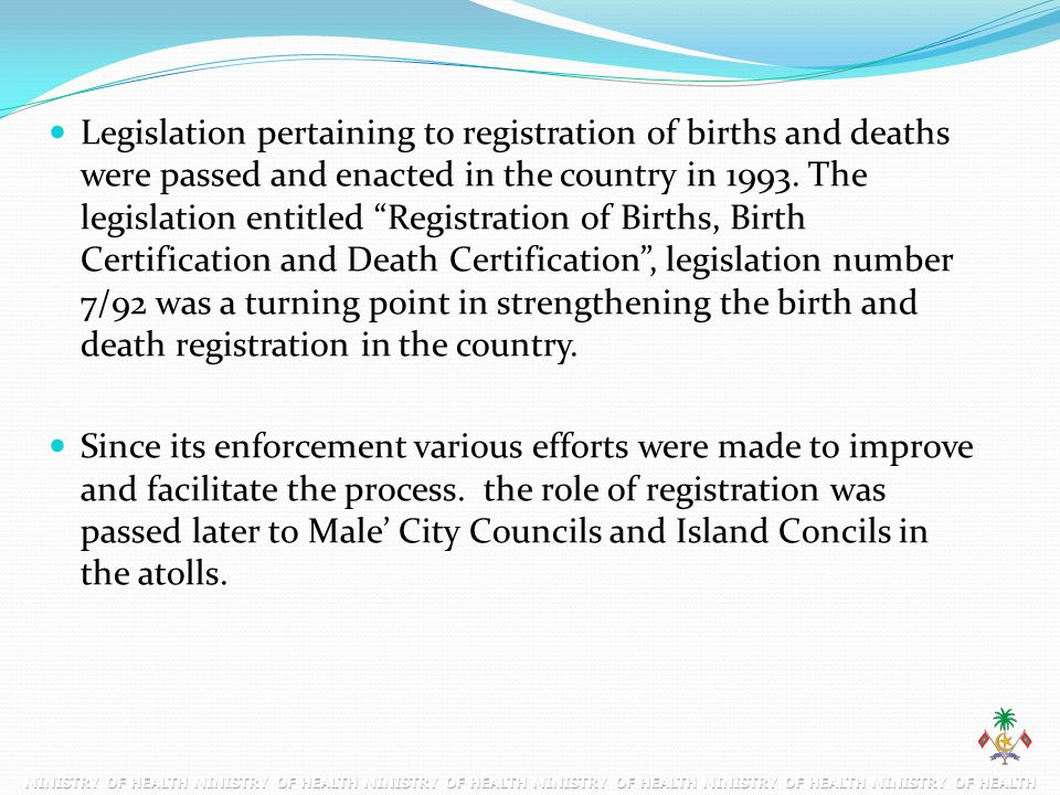 Legislation pertaining to registration of births and deaths were passed and enacted in the country in 1993. The legislation entitled Registration of Births, Birth Certification and Death Certification , legislation number 7/92 was a turning point in strengthening the birth and death registration in the country.