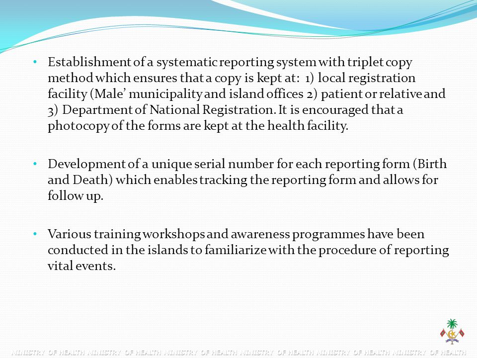 Establishment of a systematic reporting system with triplet copy method which ensures that a copy is kept at: 1) local registration facility (Male' municipality and island offices 2) patient or relative and 3) Department of National Registration. It is encouraged that a photocopy of the forms are kept at the health facility.