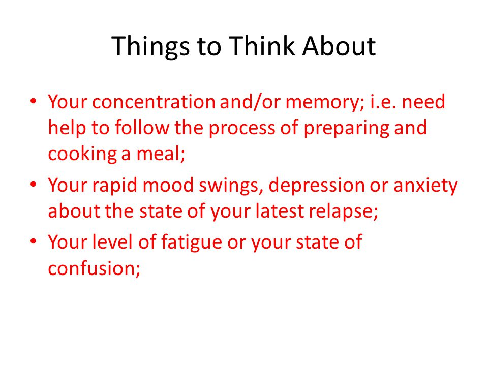 Things to Think About Your concentration and/or memory; i.e. need help to follow the process of preparing and cooking a meal;
