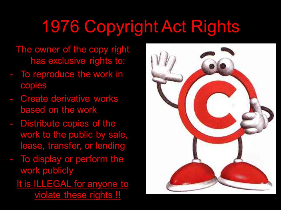 1976 Copyright Act Rights The owner of the copy right has exclusive rights to: To reproduce the work in copies.