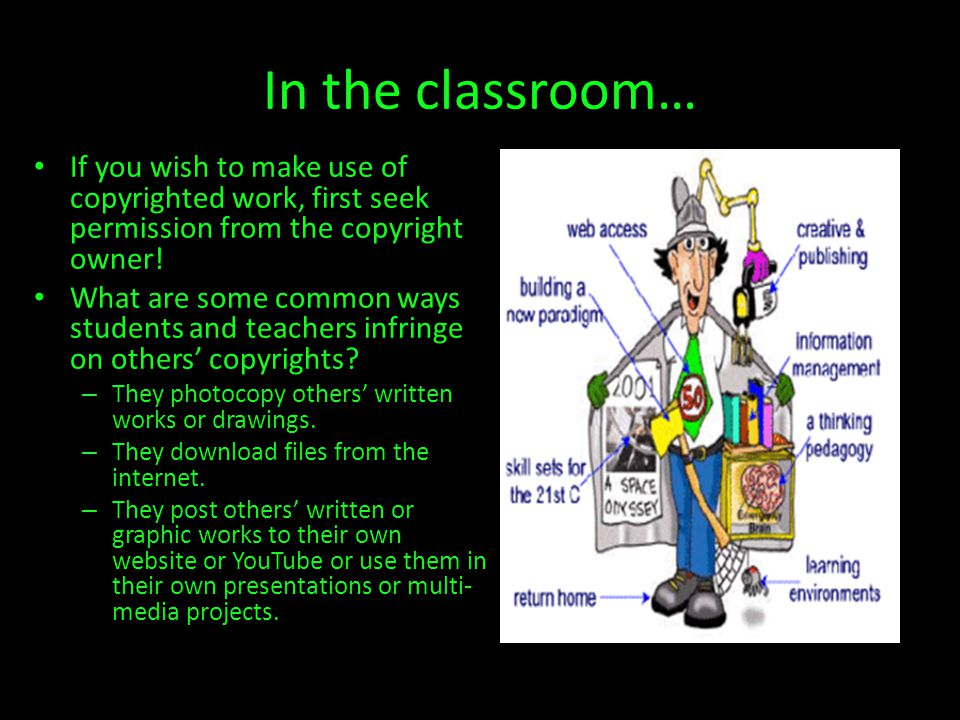 In the classroom… If you wish to make use of copyrighted work, first seek permission from the copyright owner!