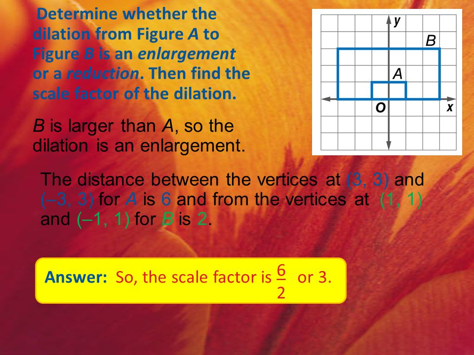 Determine whether the dilation from Figure A to Figure B is an enlargement or a reduction. Then find the scale factor of the dilation.