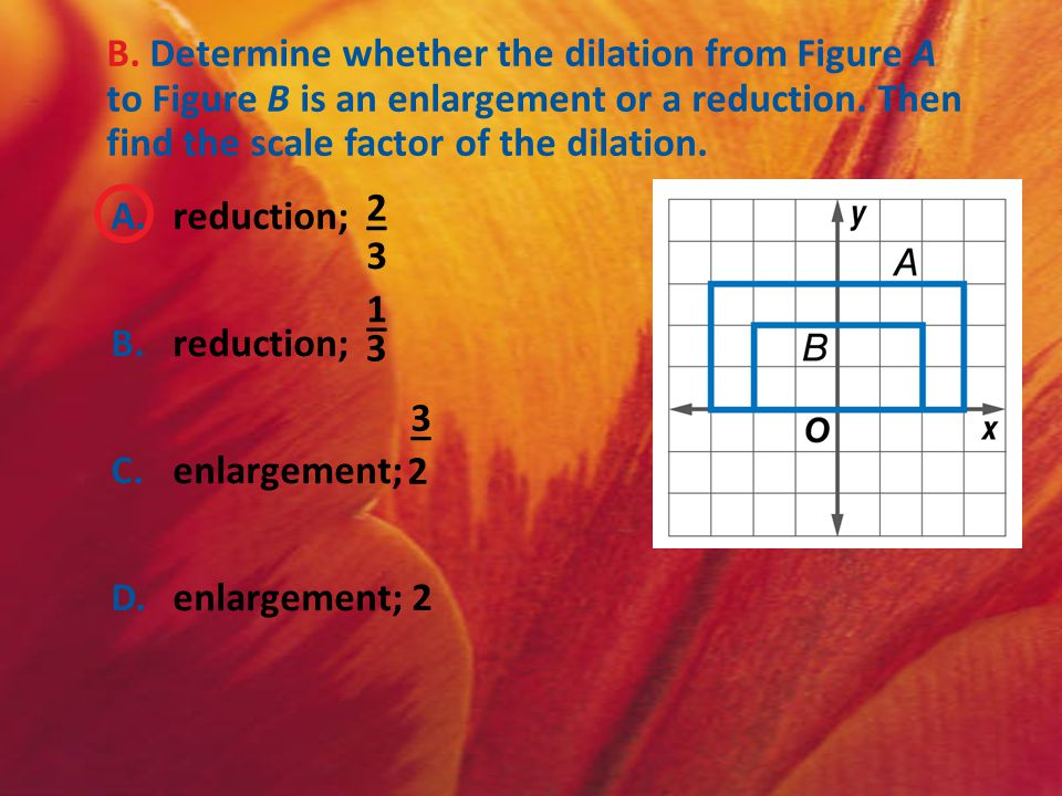 B. Determine whether the dilation from Figure A to Figure B is an enlargement or a reduction. Then find the scale factor of the dilation.