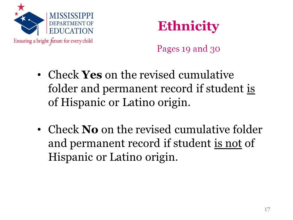 Ethnicity Pages 19 and 30. Check Yes on the revised cumulative folder and permanent record if student is of Hispanic or Latino origin.
