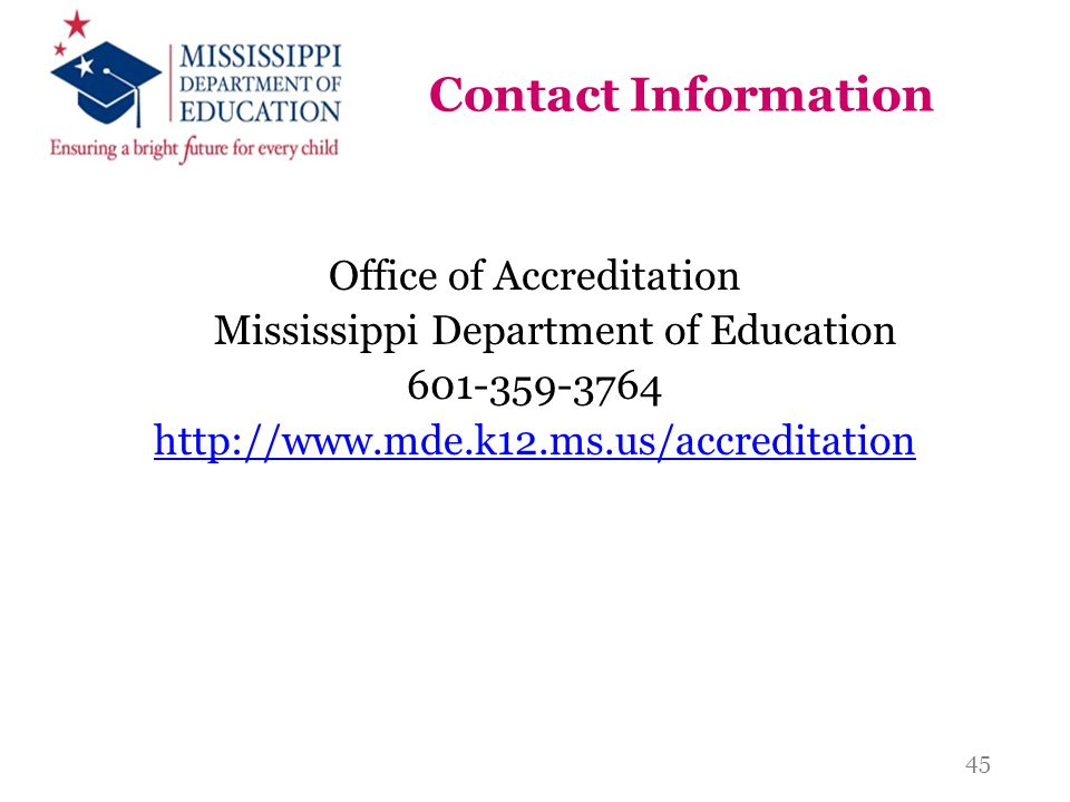 Contact Information Office of Accreditation Mississippi Department of Education 601-359-3764 http://www.mde.k12.ms.us/accreditation