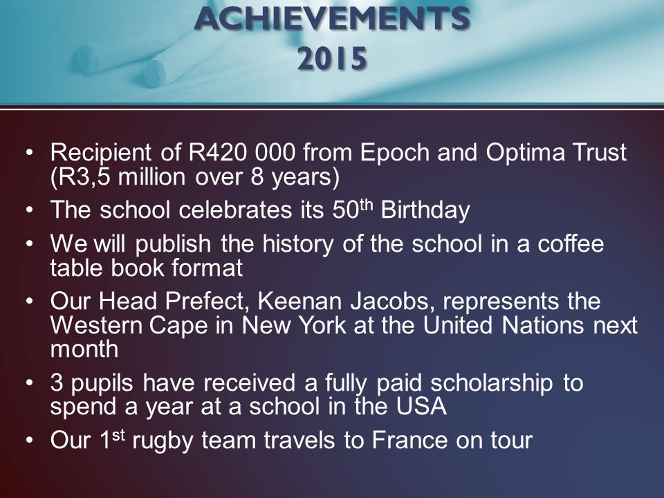 ACHIEVEMENTS 2015 Recipient of R420 000 from Epoch and Optima Trust (R3,5 million over 8 years)
