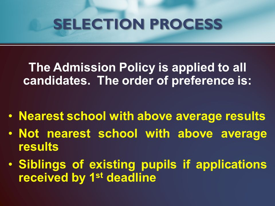 SELECTION PROCESS The Admission Policy is applied to all candidates. The order of preference is: Nearest school with above average results.