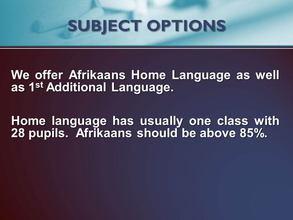 SUBJECT OPTIONS We offer Afrikaans Home Language as well as 1st Additional Language.