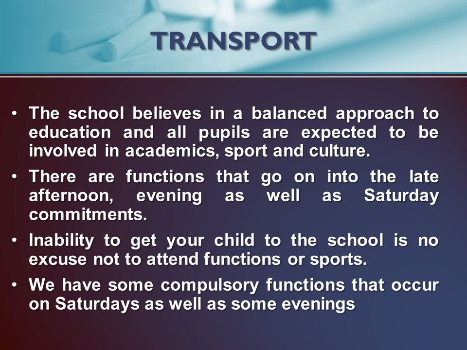 TRANSPORT The school believes in a balanced approach to education and all pupils are expected to be involved in academics, sport and culture.