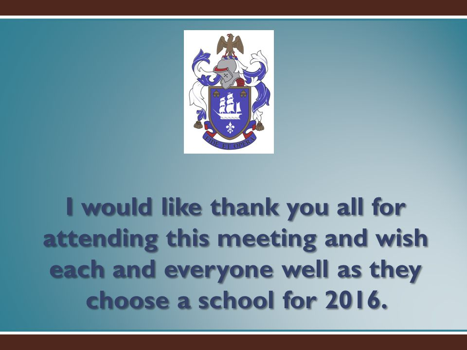 I would like thank you all for attending this meeting and wish each and everyone well as they choose a school for 2016.