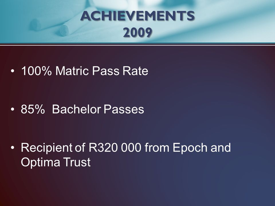 ACHIEVEMENTS 2009 100% Matric Pass Rate 85% Bachelor Passes