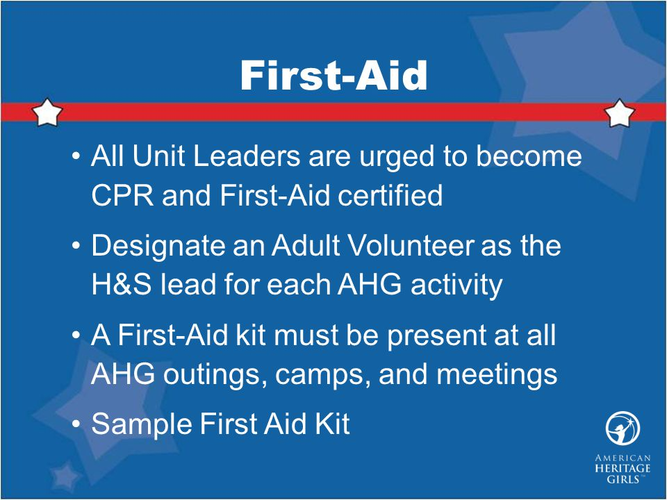 First-Aid All Unit Leaders are urged to become CPR and First-Aid certified. Designate an Adult Volunteer as the H&S lead for each AHG activity.