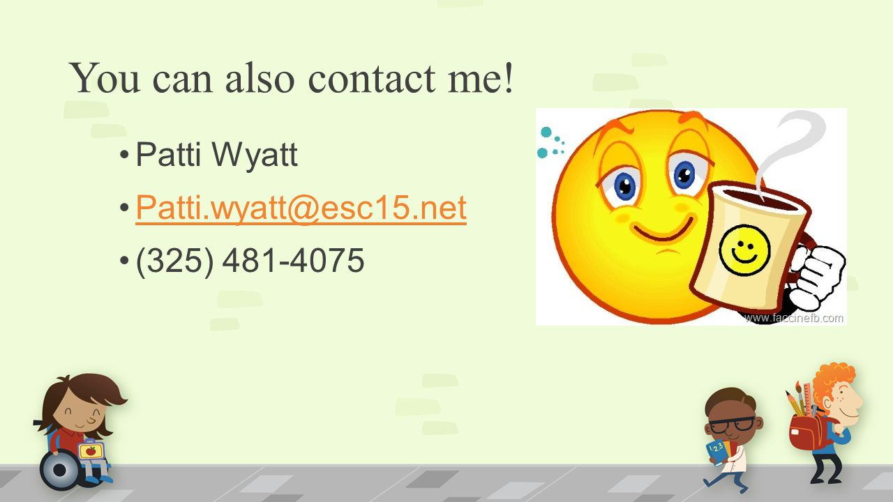 You can also contact me! Patti Wyatt Patti.wyatt@esc15.net