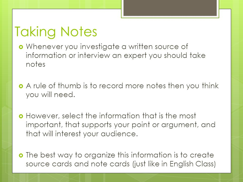 Taking Notes Whenever you investigate a written source of information or interview an expert you should take notes.