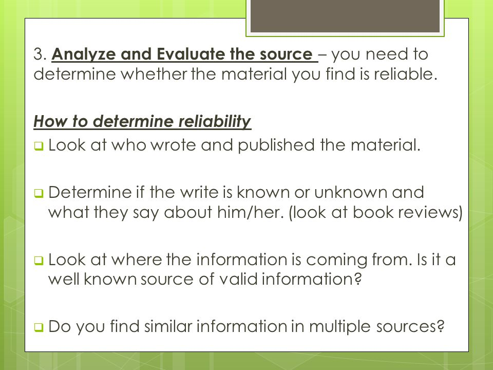3. Analyze and Evaluate the source – you need to determine whether the material you find is reliable.
