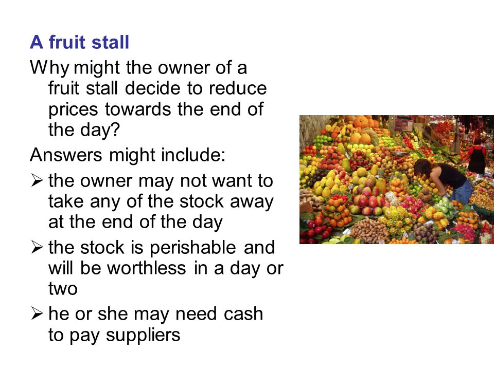 A fruit stall Why might the owner of a fruit stall decide to reduce prices towards the end of the day