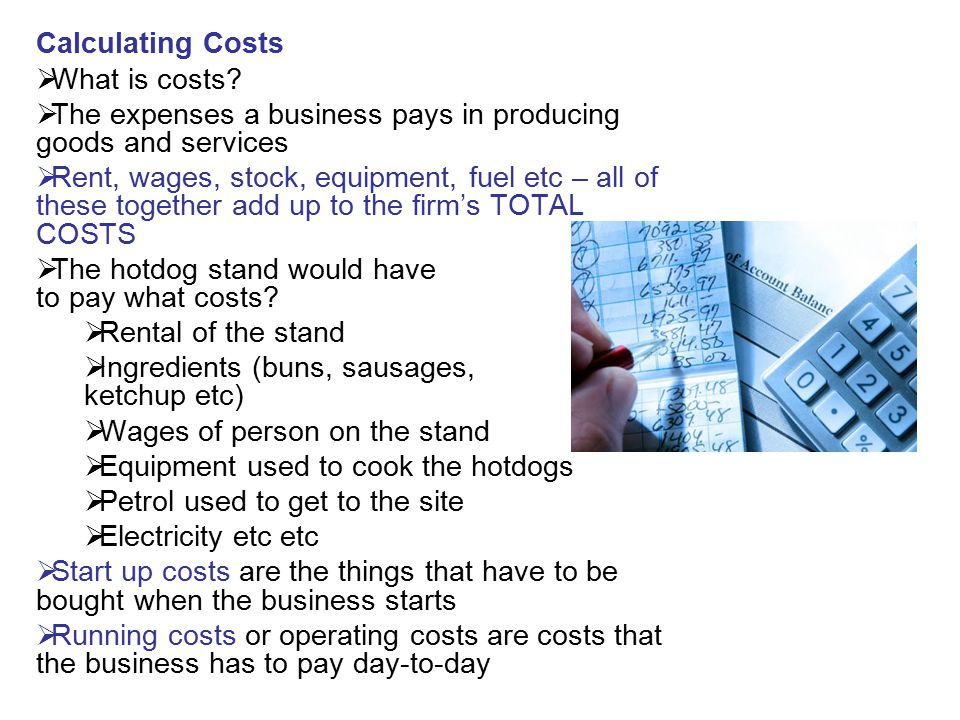 Calculating Costs What is costs The expenses a business pays in producing goods and services.