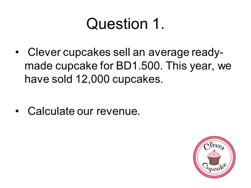 Question 1. Clever cupcakes sell an average ready-made cupcake for BD1.500. This year, we have sold 12,000 cupcakes.