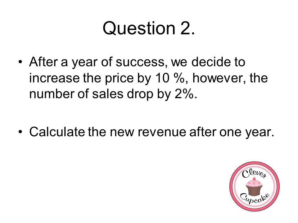 Question 2. After a year of success, we decide to increase the price by 10 %, however, the number of sales drop by 2%.