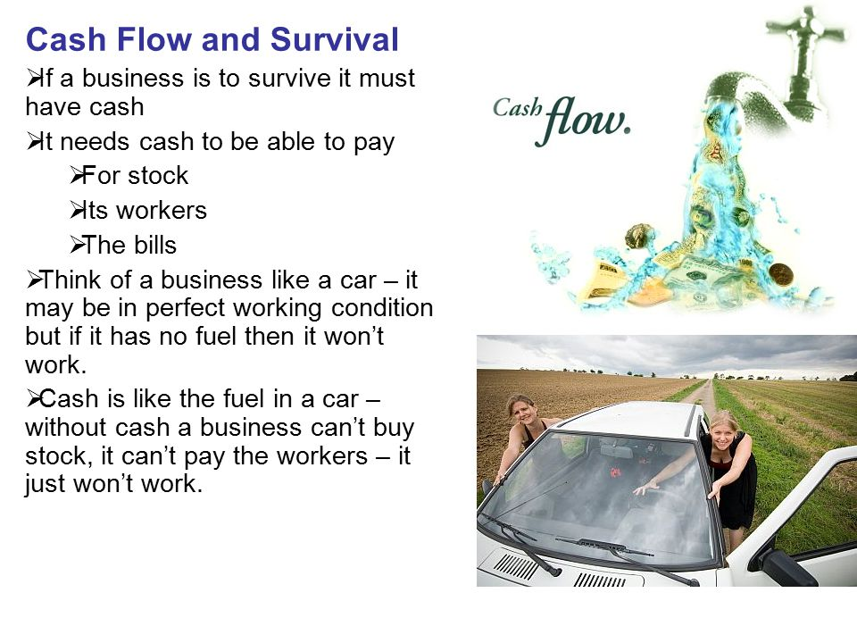Cash Flow and Survival If a business is to survive it must have cash