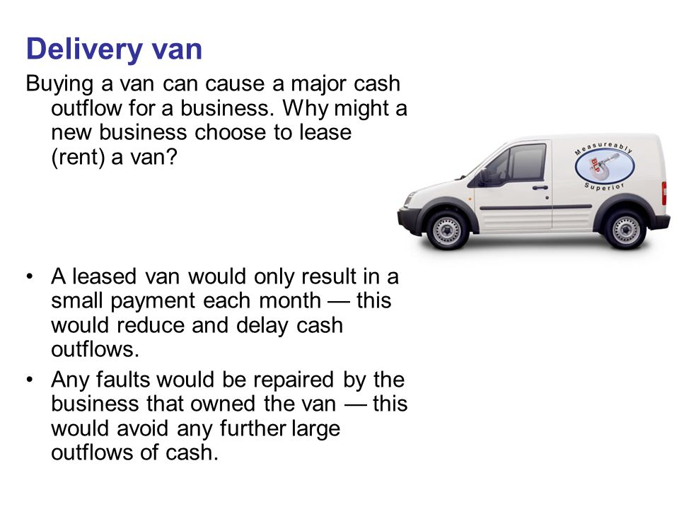 Delivery van Buying a van can cause a major cash outflow for a business. Why might a new business choose to lease (rent) a van