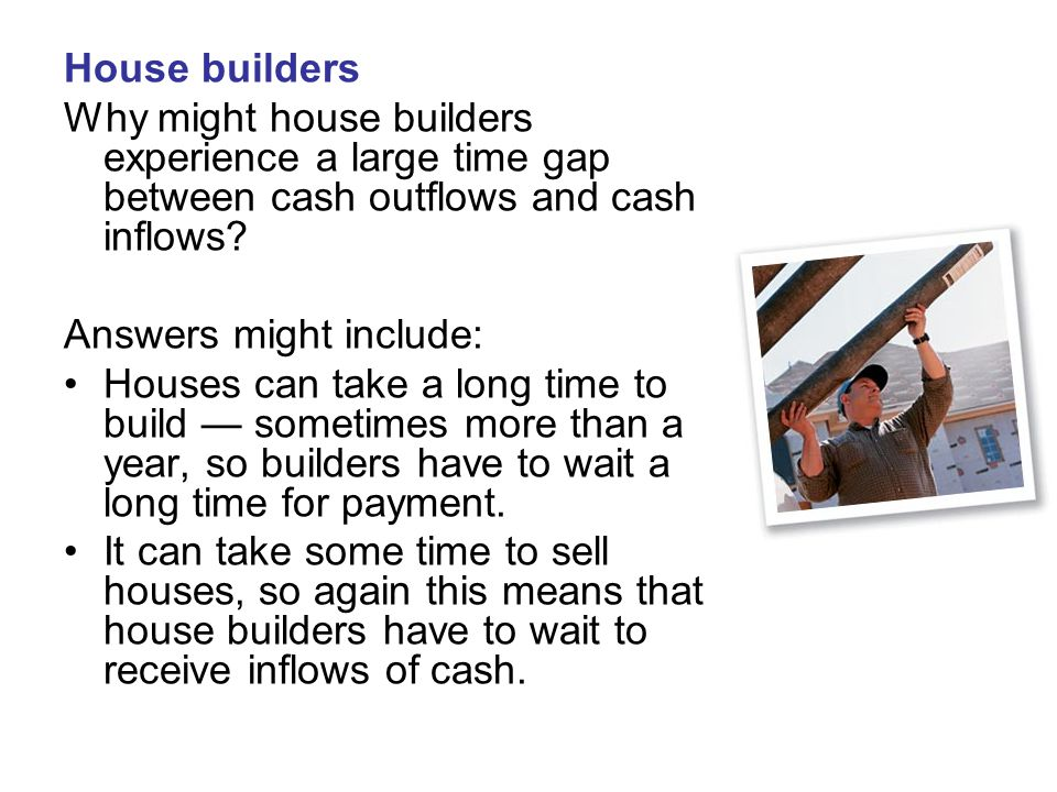 House builders Why might house builders experience a large time gap between cash outflows and cash inflows