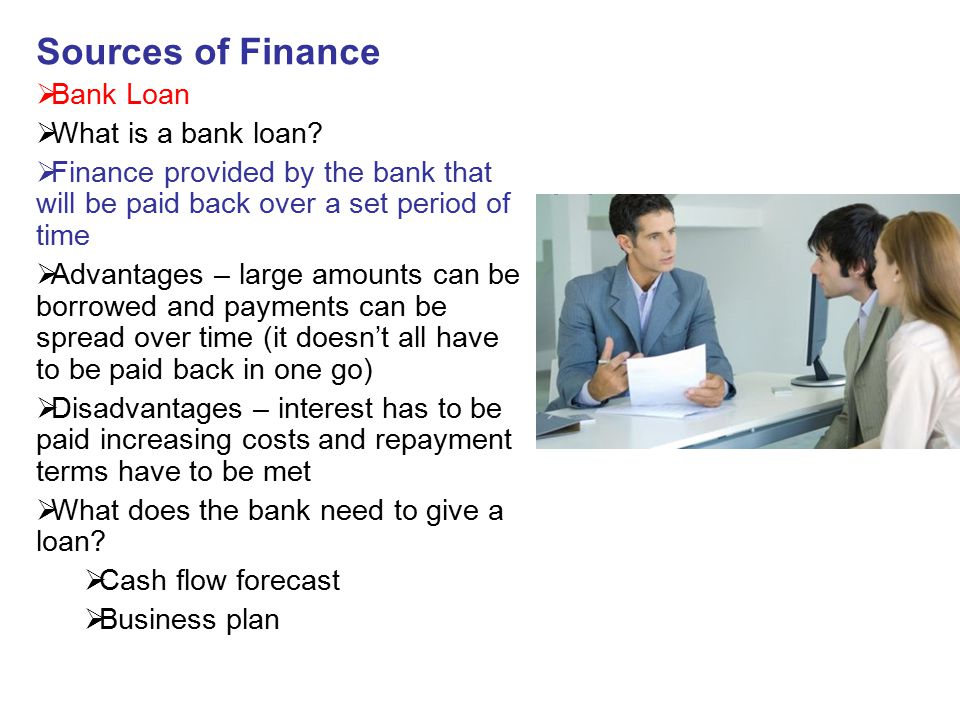 Sources of Finance Bank Loan What is a bank loan