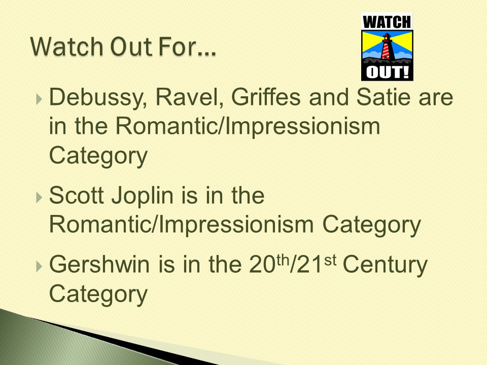 Watch Out For… Debussy, Ravel, Griffes and Satie are in the Romantic/Impressionism Category.