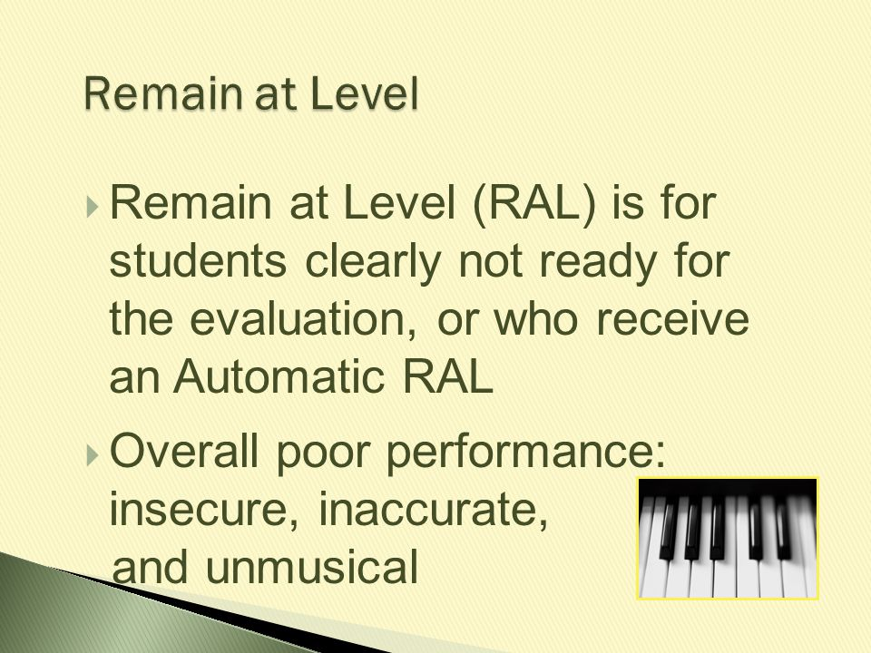 Remain at Level Remain at Level (RAL) is for students clearly not ready for the evaluation, or who receive an Automatic RAL.
